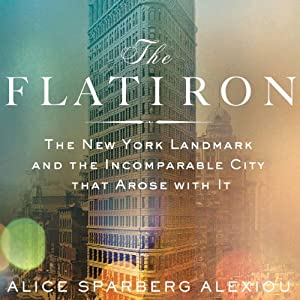 The Flatiron: The New York Landmark and the Incomparable City That Arose with It | [Alice Sparberg Alexiou]