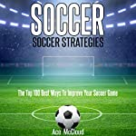 Soccer: Soccer Strategies: The Top 100 Best Ways to Improve Your Soccer Game   Ace McCloud