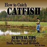 How To Catch Catfish - Survival Tips For The Best Catfish Baits, Lures, And Methods