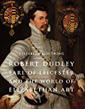Robert Dudley, Earl of Leicester, and the World of Elizabethan Art: Painting and Patronage at the Court of Elizabeth I (Paul Mellon Centre for Studies in British Art)