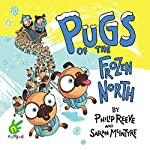 Pugs of the Frozen North | Philip Reeve,Sarah McIntyre