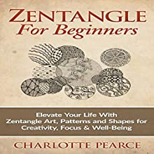 Zentangle for Beginners: Elevate Your Life with Zentangle Art, Patterns and Shapes for Creativity, Focus & Well-Being (       UNABRIDGED) by Charlotte Pearce Narrated by Jason Lovett