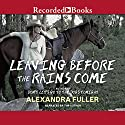 Leaving Before the Rains Come (       UNABRIDGED) by Alexandra Fuller Narrated by Alexandra Fuller
