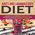 Anti Inflammatory Diet: Guide to Eliminate Joint Pain, Improve Your Immune System, and Restore Your Overall Health | Matthew Ward
