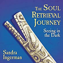 The Soul Retrieval Journey: Seeing in the Dark | Livre audio Auteur(s) : Sandra Ingerman Narrateur(s) : Sandra Ingerman