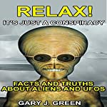 Relax! It's Just A Conspiracy: Facts and Truths about Aliens and UFOs | Gary J. Green