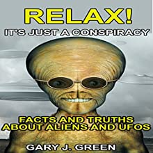 Relax! It's Just A Conspiracy: Facts and Truths about Aliens and UFOs (       UNABRIDGED) by Gary J. Green Narrated by James Westling