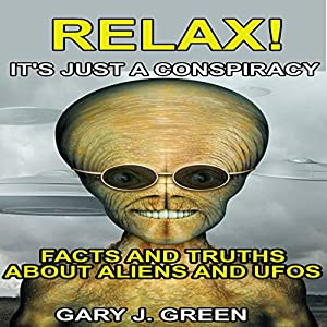Relax! It's Just A Conspiracy: Facts and Truths about Aliens and UFOs Audiobook