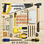 Woodworking Projects: Guide for Beginner Do It Your Self | S. Fatou