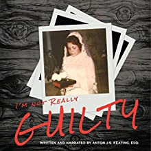I'm Not Really Guilty Audiobook by Anton J.S. Keating Esq. Narrated by Anton J.S. Keating