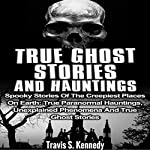 True Ghost Stories and Hauntings: Spooky Stories of the Creepiest Places on Earth | Travis S. Kennedy