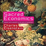 Sacred Economics: Money, Gift, and Society in the Age of Transition | Charles Eisenstein