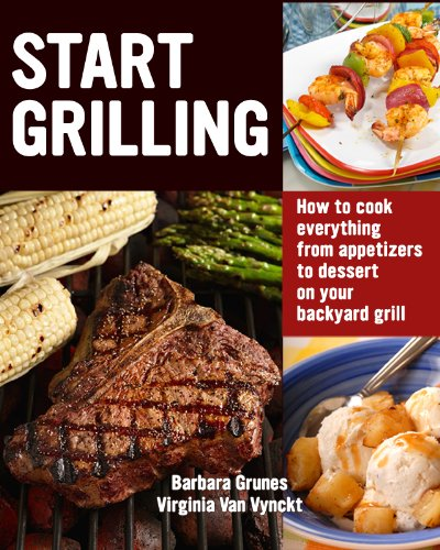 Start Grilling: How To Cook Everything From Appetizers To Desserts On Your Backyard Grill