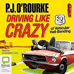 Driving Like Crazy: Thirty Years of Vehicular Hell-bending | [P. J. O'Rourke]