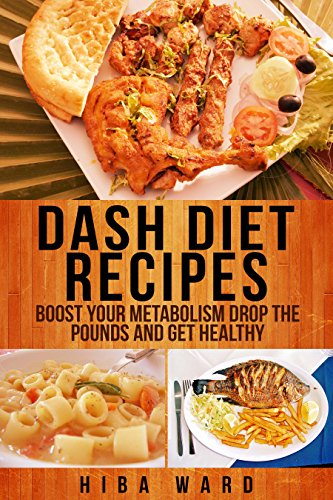 Dash Diet Recipes: Boost Your Metabolism Drop the Pounds and Get Healthy by Hiba Ward