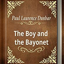 Paul Laurence Dunbar: The Boy and the Bayonet (       UNABRIDGED) by Paul Laurence Dunbar Narrated by Anastasia Bertollo