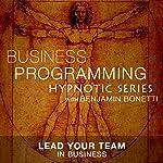 Lead Your Team in Business: Hypnotic Business Programming Series | Benjamin P. Bonetti