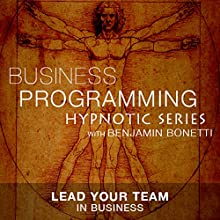 Lead Your Team in Business: Hypnotic Business Programming Series  by Benjamin P. Bonetti Narrated by Benjamin P. Bonetti