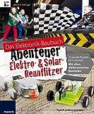 Das große Baubuch Abenteuer Elektro & Solar Rennflitzer: 13 spannende Autos zum Selberbauen inklusive aller elektronischer Bauteile für aufgeweckte ... Paket (Das Elektronik-Baubuch Abenteuer)