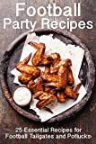 Football Party Recipes: 25 Essential Recipes for Football Tailgates and Potlucks