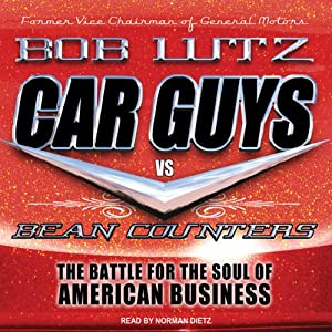 Car Guys vs. Bean Counters: The Battle for the Soul of American Business | [Bob Lutz]