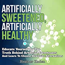 Artificially Sweetened, Artificially Healthy: Educate Yourself on the Truth Behind Artificial Sweeteners and Learn to Choose Healthier Alternatives (       UNABRIDGED) by Heather Haden Narrated by Ron Phillips