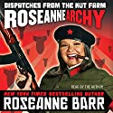 Roseannearchy: Dispatches from the Nut Farm (       UNABRIDGED) by Roseanne Barr Narrated by Roseanne Barr