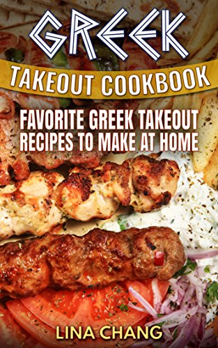 Greek Takeout Cookbook: Favorite Greek Takeout Recipes to Make at Home by Lina Chang