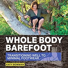 Whole Body Barefoot: Transitioning Well to Minimal Footwear (       UNABRIDGED) by Katy Bowman Narrated by Katy Bowman