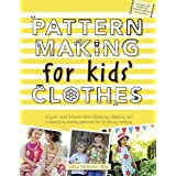 Pattern Making for Kids' Clothes: All You Need to Know About Designing, Adapting, and Customizing Sewing Patterns...