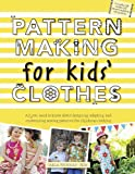 Pattern Making for Kids Clothes: All You Need to Know About Designing, Adapting, and Customizing Sewing Patterns for Childrens Clothing