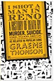 Graeme Thomson I Shot a Man in Reno: A History of Death by Murder, Suicide, Fire, Flood, Drugs, Disease and General Misadventure, as Related in Popular Song
