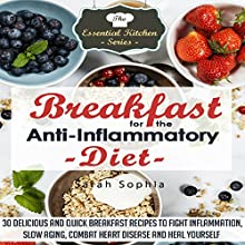Breakfast for the Anti Inflammatory Diet: 30 Delicious and Quick Breakfast Recipes to Fight Inflammation, Slow Aging, Combat Heart Disease and Heal Yourself: The Essential Kitchen Series, Book 48 (       UNABRIDGED) by Sarah Sophia Narrated by Andrea Buchanan