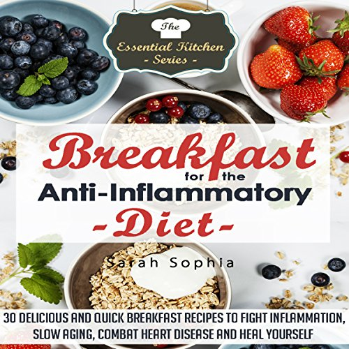 Breakfast for the Anti Inflammatory Diet: 30 Delicious and Quick Breakfast Recipes to Fight Inflammation, Slow Aging, Combat Heart Disease and Heal Yourself: The Essential Kitchen Series, Book 48 by Sarah Sophia
