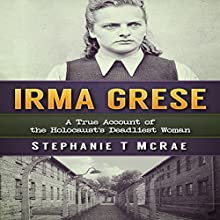 Irma Grese: A True Account of the Holocaust's Deadliest Woman Audiobook by Stephanie T. McRae Narrated by Sandy Vernon