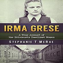 Irma Grese: A True Account of the Holocaust's Deadliest Woman | Livre audio Auteur(s) : Stephanie T. McRae Narrateur(s) : Sandy Vernon
