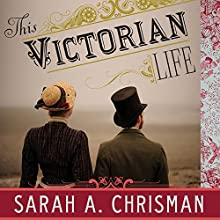 This Victorian Life: Modern Adventures in Nineteenth-Century Culture, Cooking, Fashion, and Technology (       UNABRIDGED) by Sarah A. Chrisman Narrated by Laural Merlington
