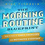 The Morning Routine Blueprint: How to Wake Up Early, Energized and Motivated Everyday | Mike Fishbein