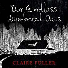 Our Endless Numbered Days (       UNABRIDGED) by Claire Fuller Narrated by Eilidh L. Beaton