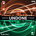 Undone: Series 3  by Ben Moor Narrated by Ben Moor, Alex Tregear, Duncan Wisbey