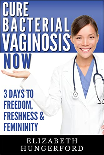 Cure Bacterial Vaginosis Now: Three Days to Freedom, Freshness & Femininity