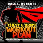 The Chest and Arms Workout Plan: Firm, Tone, and Tighten Your Upper Body | Dale L. Roberts