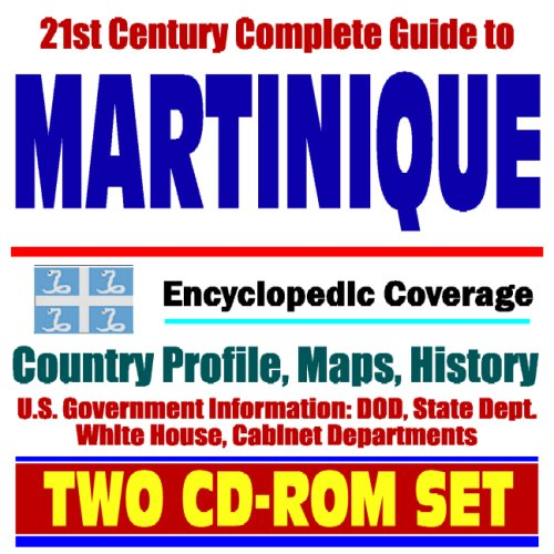 21st Century Complete Guide to Martinique - Encyclopedic Coverage, Country Profile, History, DOD, State Dept., White House, CIA Factbook - French West Indies, French Antilles (Two CD-ROM Set)