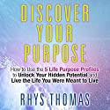 Discover Your Purpose: How to Use the 5 Life Purpose Profiles to Unlock Your Hidden Potential and Live the Life You Were Meant to Live Audiobook by Rhys Thomas Narrated by Sean Pratt