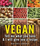 Vegan: Tell Me What You Have in Your Kitchen and I Will Give You a Recipe (Healthy Food Cookbook Book 3)
