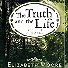The Truth and the Life Audiobook by Elizabeth Moore Narrated by Clara Harris