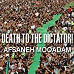 Death to the Dictator!: A Young Man Casts a Vote in Iran's 2009 Election and Pays a Devastating Price | Afsaneh Moqadam