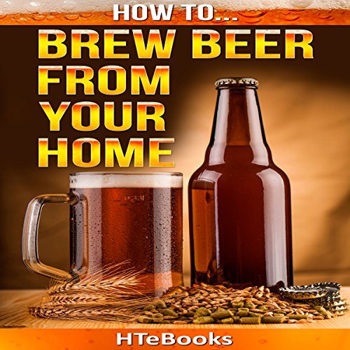 How to Brew Beer from Your Home: Quick Start Guide by  HTeBooks