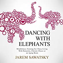 Dancing with Elephants: Mindfulness Training for Those Living with Dementia, Chronic Illness or an Aging Brain | Livre audio Auteur(s) : Jarem Sawatsky Narrateur(s) : Jarem Sawatsky