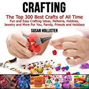 Crafting: The Top 300 Best Crafts: Fun and Easy Crafting Ideas, Patterns, Hobbies, Jewelry, and More for You, Family, Friends, and Holidays   [Susan Hollister]